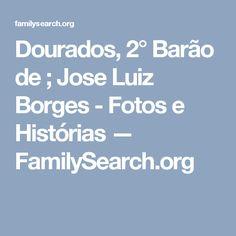 Dourados, 2° Barão de ; Jose Luiz Borges - Fotos e Histórias — FamilySearch.org