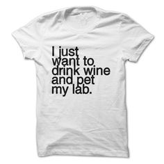 I just want to drink wine and pet my LABRADOR tee shirt #wine #Labrador #dog #shirt