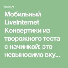 Мобильный LiveInternet Конвертики из творожного теста с начинкой: это невыносимо вкусно - свежие, хрустящие, тонко-ароматные   Синтез - Дневник Синтез - ТО ЧТО СЛУЧАЕТСЯ, СЛУЧАЕТСЯ ВОВРЕМЯ.  