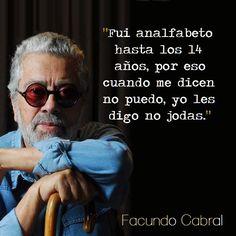 ... Facundo Cabral. Fui analfabeto hasta los 14 años, por eso cuando me dicen no puedo, yo les digo no jodas. http://noticias.universia.net.mx/en-portada/noticia/2012/07/09/949230/fallecia-facundo-cabral.html