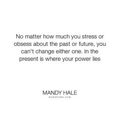 """Mandy Hale - """"No matter how much you stress or obsess about the past or future, you can't change..."""". moving-on, acceptance, letting-go, power, positive-thinking, stress, the-single-woman, surrender, seize-the-day, the-present, the-past, living-in-the-present, living-in-the-moment, letting-go-of-the-past, the-future, over-analyzing, obsess, obsessing, power-of-the-present-moment, stressing"""