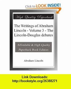 The Writings of Abraham Lincoln - Volume 3 - The Lincoln-Douglas debates Abraham Lincoln ,   ,  , ASIN: B003VQQQXA , tutorials , pdf , ebook , torrent , downloads , rapidshare , filesonic , hotfile , megaupload , fileserve