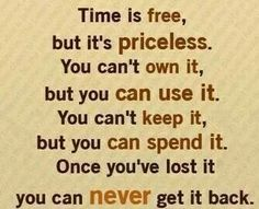 Time is free but priceless.You can't own it,But you can use it