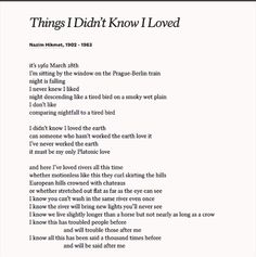 """Poems ©: """"Things I Didn't Know I Loved"""" - a poem by Turkish poet Nazim Hikmet Poem Quotes, Words Quotes, Sayings, Lyric Quotes, Beautiful Poetry, Beautiful Words, Aesthetic Words, Pretty Words, Love Poems"""