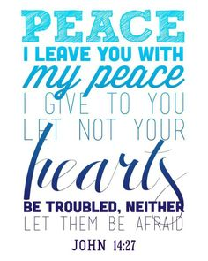 """John 14:27 """"I am leaving you with a gift—peace of mind and heart. And the peace I give is a gift the world cannot give. So don't be troubled or afraid."""