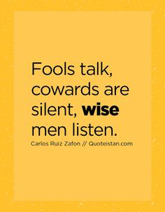 Fools talk, cowards are silent, wise men listen.
