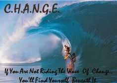 CHANGE : If you are not riding the wave of change, you'll find yourself beneath it.