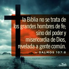 La Biblia no se trata de los grandes hombres de fe; sino del poder y misericordia de Dios, revelada a gente común. Salmos 107:8