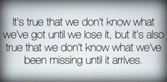 """""""It's true that we don't know what we've got until we lose it, but it's also true that we don't know what we've been missing until it arrives."""" ~Unknown"""