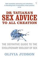 Dr. Tatiana's Sex Advice to All Creation - The Definitive Guide to the Evolutionary Biology of Sex | Olivia Judson | Funny, eye opening, easy to read. Be amazed the at the diversity of  sex and reproduction in the natural world!