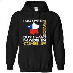 I May Live in France But I Was Made in Chile - shirt dress #customized sweatshirts #cool shirt