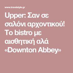 Upper: Σαν σε σαλόνι αρχοντικού! Το bistro με αισθητική αλά «Downton Abbey»