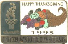 "Atlanta 1996 Olympics pins -- Shown: ""Only 239 Days To The Olympic Games ... Happy Thanksgiving."" [See more here: http://www.crwflags.com/page0703.html]"