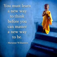 """You must learn a ne way to think before you can master a new way to be"" - Marianne Williamson Great Quotes, Quotes To Live By, Life Quotes, Inspirational Quotes, Motivational, Yoga Quotes, Awesome Quotes, Success Quotes, The Words"