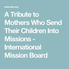 A Tribute to Mothers Who Send Their Children Into Missions - International Mission Board