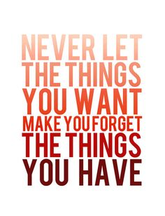 Never let the things you want make you forget the things you have. Appreciate it because there's someone out there that has less than you and is happy with it.