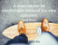 """""""A man cannot be comfortable without his own approval."""" -- Mark Twain"""