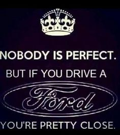 Nobody is perfect. But if you drive a FORD your pretty damn close.