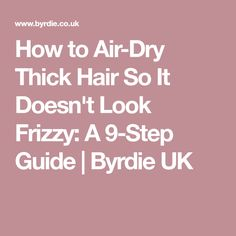 How to Air-Dry Thick Hair So It Doesn't Look Frizzy: A 9-Step Guide | Byrdie UK
