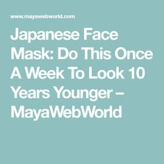 Japanese Face Mask: Do This Once A Week To Look 10 Years Younger – MayaWebWorld