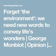 Forget 'the environment': we need new words to convey life's wonders | George Monbiot | Opinion | The Guardian