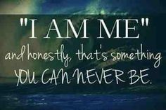 I am me, and honestly, that's something you can never be Stay With Me Quotes, I Am Quotes, Truth Quotes, Be Yourself Quotes, Woman Quotes, Book Quotes, Great Quotes, Inspirational Quotes, Random Quotes