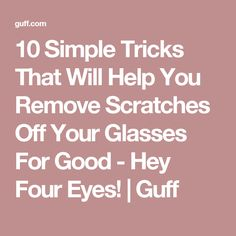 10 Simple Tricks That Will Help You Remove Scratches Off Your Glasses For Good - Hey Four Eyes! | Guff
