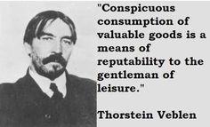 """Thorstein Bunde Veblen (1857 -1929) foi um economista e sociólogo (USA) Percebeu uma mudança social relacionada a novas classes econômicas - aquisição de supérfluos por exibicionismo. """" ...uma roupa elegante serve a seu propósito de elegância não só por ser cara, mas também por ser símbolo de lazer.  Ela não só mostra que o usuário é capaz de consumir um valor relativa,ente grande, mas atesta, ao mesmo tempo, que ele consome e não produz."""""""