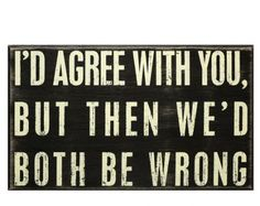 I'd agree with you, but then we'd both be wrong. I use this phrase too much! Great Quotes, Me Quotes, Funny Quotes, Cheeky Quotes, Inspirational Quotes, Humorous Sayings, Sarcastic Sayings, Smart Sayings, Sign Quotes