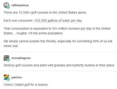 "2 The amount of water golf courses in America ALONE could hydrate about of the population. I knew I hated golf for a reason such an awful fuckin ""sport"" Golf Humor, No Me Importa, Faith In Humanity, Social Issues, Social Justice, Science, That Way, In This World, Equality"