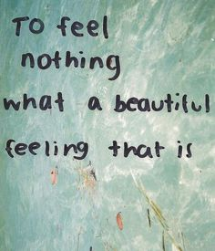 to feel nothing what a beautiful feeling that is