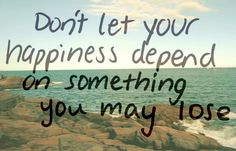 Don't let your happiness depend on something you may lose | Flickr - Photo Sharing!