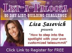 "Our list-building interview with Lisa Sasevich is TODAY at 2:00 pm Pacific on ""How to Step into the Spotlight and Build a Tribe of Raving, Ready-to-Go Fans Practically Overnight with Your Own, Customized Telesummit."" If you're not already registered for List-a-Palooza 2013, click here to join us: https://realprosperity.infusionsoft.com/go/lbcreg/RPI/PN"