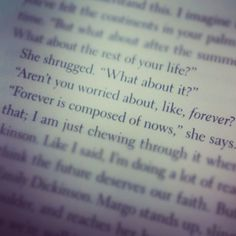 Quote from paper towns. What about the rest of your life? What about it? Aren't you worried about like forever? Forever is composed of nows.