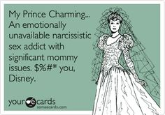 My Prince Charming... An emotionally unavailable narcissistic sex addict with significant mommy issues. $%#* you, Disney.