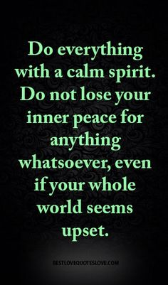 Do everything with a calm spirit. Do not lose your inner peace for anything whatsoever, even if your whole world seems upset.