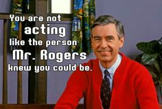 Mr. Rogers is watching you, and he's disappointed.