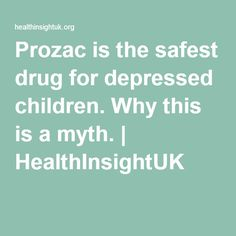 Prozac is the safest drug for depressed children. Why this is a myth. | HealthInsightUK