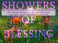 """Ezekiel 34:26 (1611 KJV !!!!) """" And I will make them and the places round about my hill a blessing; and I will cause the shower to come down in his season; there shall be showers of blessing."""""""