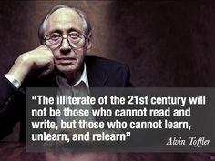 """In the words of Alvin Toffler, """"The illiterate of the century will not be those who cannot read and write, but those who cannot learn, unlearn, and relearn. Quotable Quotes, Wisdom Quotes, Quotes To Live By, Me Quotes, Motivational Quotes, Inspirational Quotes, Motivational Speakers, Atheist Quotes, Funny Quotes"""