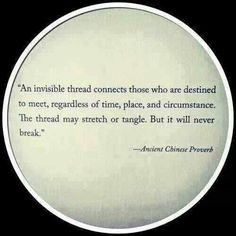 Ancient Chinese Proverb quote - An invisible thread connects those who are destine to meet, regardless of time, and circumstance. The thread may stretch or tangle, But it will never break. Great Quotes, Quotes To Live By, Inspirational Quotes, Daily Quotes, Motivational, Distant Love Quotes, Quirky Quotes, Awesome Quotes, Meaningful Quotes