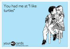 "You had me at ""I like turtles"". | Friendship Ecard | someecards.com"