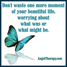 Don't waste one more moment of.your beautiful life worrying...