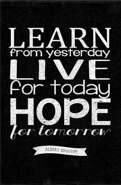 Learn from yesterday, live for today, hope for tomorrow. – Albert Einstein thedailyquotes.com