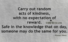 Carry out random acts of kindness, with no expectation of reward. Safe in the knowledge that on day, someone may do the same for you. [Author: Princess Diana.] - See more at: http://www.truthfollower.com/search/label/Manners#sthash.nYiizIhx.dpuf Truth Follower - Quotes with Pictures, Beautiful Thoughts, Sayings Images