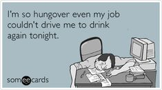 Free and Funny Drinking Ecard: I'm so hungover even my job couldn't drive me to drink again tonight. Create and send your own custom Drinking ecard. Vodka Humor, Alcohol Humor, Funny Alcohol, Alcohol Quotes, Funny Drinking Memes, Job Humor, Work Quotes, E Cards, Someecards