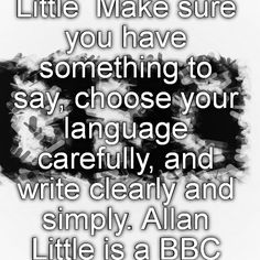 Principles of good writing: Allan Little  Make sure you have something to say, choose your language carefully, and write clearly and simply. Allan Little is a BBC special correspondent and presenter.