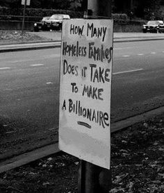 How many homeless families does it take to make a billionaire...... This question needs to be answered and fast!