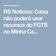 RS Notícias: Caixa não poderá usar recursos do FGTS no Minha Ca...
