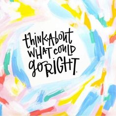 think about what could go right.